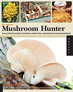 The Complete Mushroom Hunter: An Illustrated Guide to Finding, Harvesting, and Enjoying Wild Mushrooms 9781592536153
