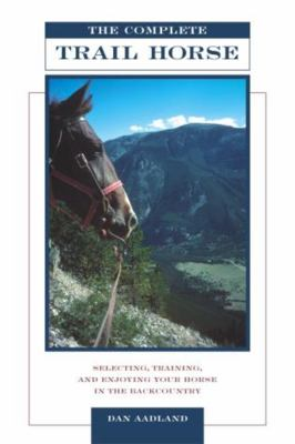 The Complete Trail Horse: Selecting, Training, and Enjoying Your Horse in the Backcountry 9781592282517
