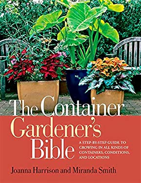 The Container Gardener's Bible: A Step-By-Step Guide to Growing in All Kinds of Containers, Conditions, and Locations 9781594869587
