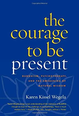The Courage to Be Present: Buddhism, Psychotherapy, and the Awakening of Natural Wisdom 9781590306581