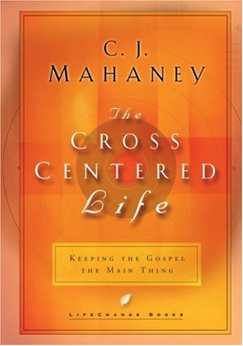 The Cross Centered Life: Keeping the Gospel the Main Thing 9781590520451
