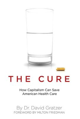The Cure: How Capitalism Can Save American Health Care 9781594031533