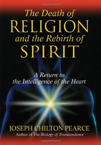The Death of Religion and the Rebirth of Spirit: A Return to the Intelligence of the Heart 9781594771712