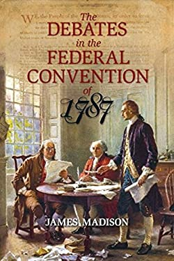 The Debates in the Federal Convention of 1787: Which Framed the Constitution of the United States of America Volume One 9781591024712