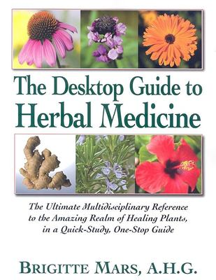 The Desktop Guide to Herbal Medicine: The Ultimate Multidisciplinary Reference to the Amazing Realm of Healing Plants, in a Quick-Study, One-Stop Guid 9781591201939