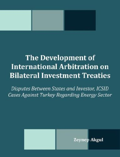 The Development of International Arbitration on Bilateral Investment Treaties: Disputes Between States and Investor, ICSID Cases Against Turkey Regard 9781599426693