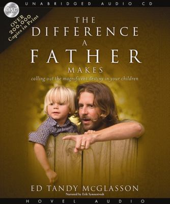 The Difference a Father Makes: Calling Out the Magnificent Destiny in Your Children 9781596446755
