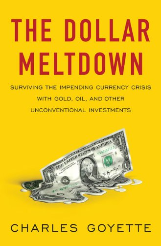 The Dollar Meltdown: Surviving the Coming Currency Crisis with Gold, Oil, and Other Unconventional Investments