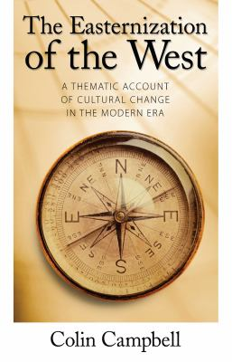 The Easternization of the West: A Thematic Account of Cultural Change in the Modern Era 9781594512247