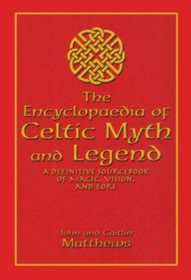 The Encyclopaedia of Celtic Myth and Legend: A Definitive Sourcebook of Magic, Vision, and Lore 9781592283026