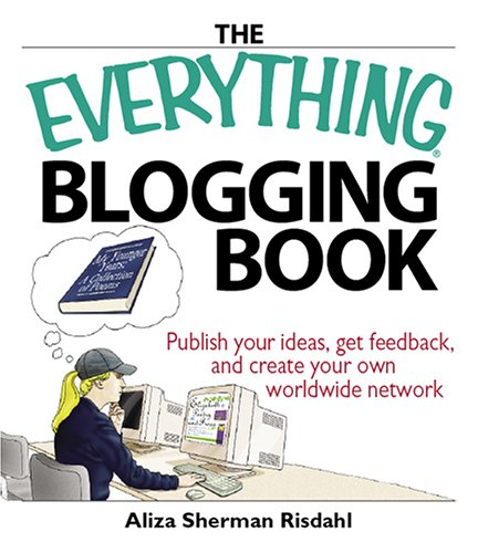 The Everything Blogging Book: Publish Your Ideas, Get Feedback, and Create Your Own Worldwide Network 9781593375898