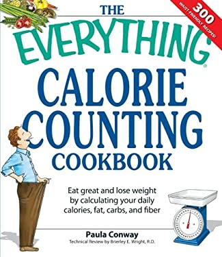The Everything Calorie Counting Cookbook: Eat Great and Lose Weight by Calculating Your Daily Calories, Fat Carbs, and Fiber 9781598694161