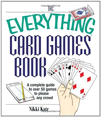 The Everything Card Games Book: A Complete Guide to Over 50 Games to Please Any Crowd 9781593371302