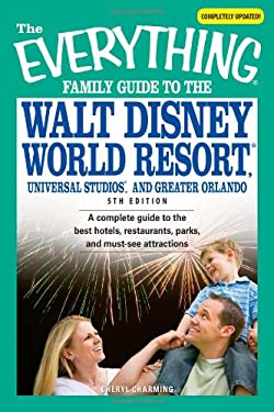 The Everything Famil Guide to Walt Disney World Resort, Universal Studios, and Greater Orlando: A Complete Guide to the Best Hotels, Restaurants, Park 9781598693904