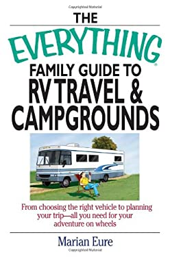 The Everything Family Guide to RV Travel and Campgrounds: From Choosing the Right Vehicle to Planning Your Trip--All You Need for Your Adventure on Wh 9781593373016