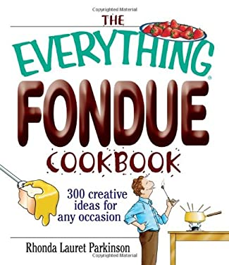The Everything Fondue Cookbook: 300 Creative Ideas for Any Occasion 9781593371197
