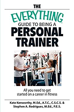 The Everything Guide to Being a Personal Trainer: All You Need to Get Started on a Career in Fitness 9781598692273