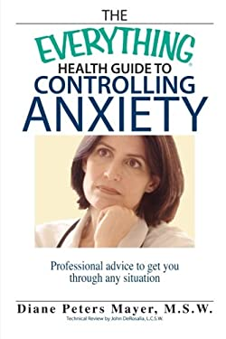 The Everything Health Guide to Controlling Anxiety: Professional Advice to Get You Through Any Situation 9781593374297