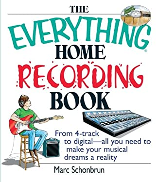 The Everything Home Recording Book: From 4-Track to Digital--All You Need to Make Your Musical Dreams a Reality 9781593371388