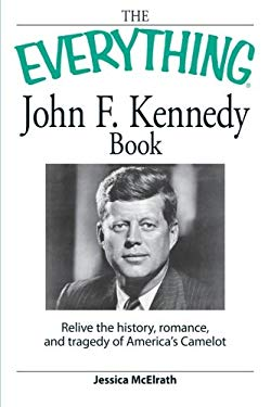 Everything John F. Kennedy Book: Relive the history, romance, and tragedy of Americas Camelot (Everything (Biography)) Jessica McElrath