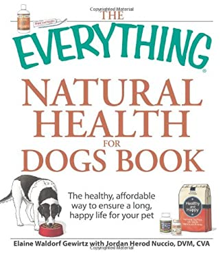 The Everything Natural Health for Dogs Book: The Healthy, Affordable Way to Ensure a Long, Happy Life for Your Pet 9781598699913
