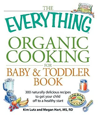 The Everything Organic Cooking for Baby & Toddler Book: 300 Naturally Delicious Recipes to Get Your Child Off to a Healthy Start 9781598699265