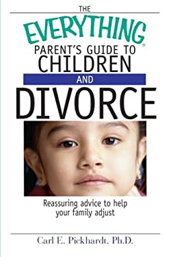 The Everything Parent's Guide to Children and Divorce: Reassuring Advice to Help Your Family Adjust 9781593374181