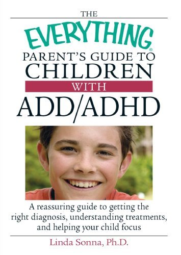 The Everything Parent's Guide to Children with ADD/ADHD: A Reassuring Guide to Getting the Right Diagnosis, Understanding Treatments, and Helping Your 9781593373085