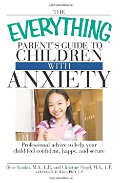 The Everything Parent's Guide to Children with Anxiety: Professional Advice to Help Your Child Feel Confident, Happy, and Secure 9781598696868