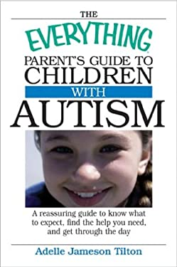 The Everything Parents Guide to Children with Autism: Know What to Expect, Find the Help You Need, and Get Through the Day 9781593370411