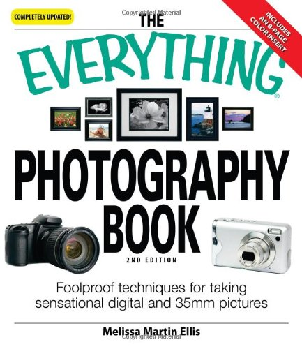 The Everything Photography Book: Foolproof Techniques for Taking Sensational Digital and 35mm Pictures 9781598695755
