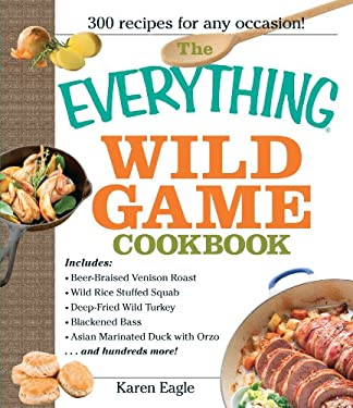 The Everything Wild Game Cookbook: From Fowl and Fish to Rabbit and Venison--300 Recipes for Home-Cooked Meals 9781593375454