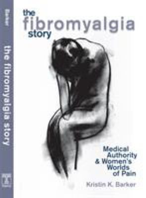 The Fibromyalgia Story: Medical Authority and Women's Worlds of Pain 9781592131617