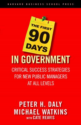 The First 90 Days in Government: Critical Success Strategies for New Public Managers at All Levels 9781591399551