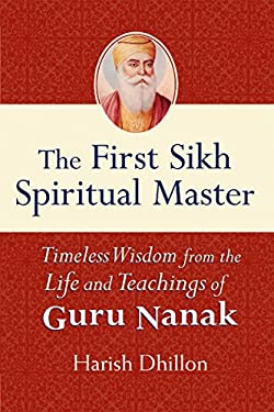 The First Sikh Spiritual Master: Timeless Wisdom from the Life and Teachings of Guru Nanak 9781594732096