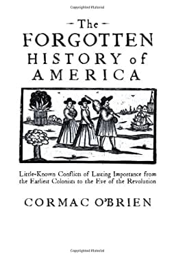 The Forgotten History of America: Little-Known Conflicts of Lasting Importance from the Earliest Colonists to the Eve of the Revolution 9781592333028