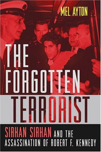 The Forgotten Terrorist: Sirhan Sirhan and the Assassination of Robert F. Kennedy 9781597970808