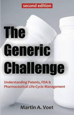 The Generic Challenge: Understanding Patents, FDA & Pharmaceutical Life-Cycle Management (Second Edition) 9781599424446
