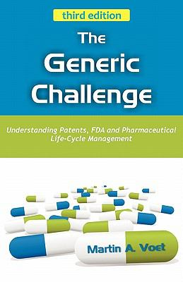 The Generic Challenge: Understanding Patents, FDA and Pharmaceutical Life-Cycle Management (Third Edition) 9781599425764