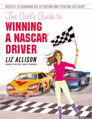The Girl's Guide to Winning a NASCAR Driver: Secrets to Grabbing His Attention and Stealing His Heart 9781599957104
