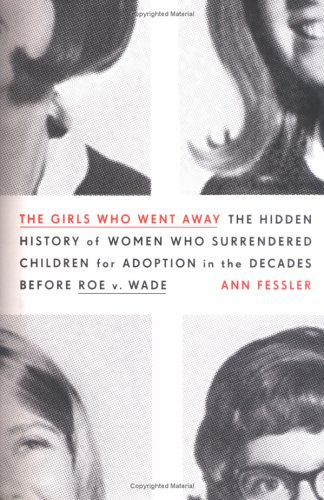 The Girls Who Went Away: The Hidden History of Women Who Surrendered Children for Adoption in the Decades Before Roe V. Wade 9781594200946
