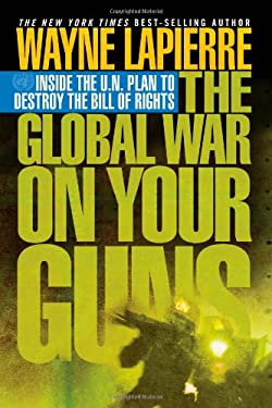 The Global War on Your Guns: Inside the U.N. Plan to Destroy the Bill of Rights 9781595550415