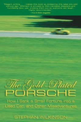 The Gold-Plated Porsche: How I Sank a Small Fortune Into a Used Car, and Other Misadventures 9781592287925