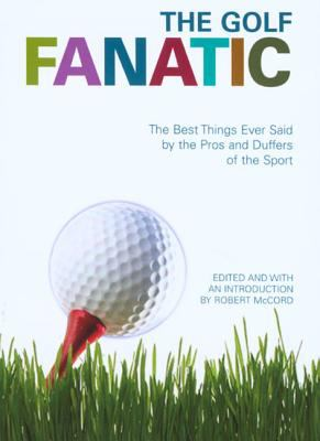 The Golf Fanatic: The Best Things Ever Said by the Pros and Duffers of the Sport 9781592289936