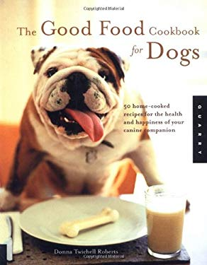 The Good Food Cookbook for Dogs: 50 Home-Cooked Recipes for the Health and Happiness of Your Canine Companion 9781592530670