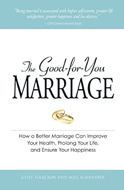 The Good-For-You Marriage: How Being Married Can Improve Your Health, Prolong Your Life, and Ensure Your Happiness 9781598694765