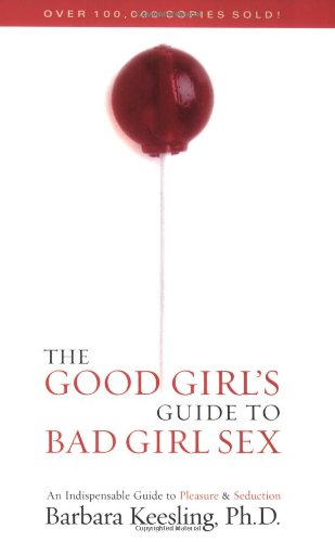 The Good Girl's Guide to Bad Girl Sex: An Indispensible Guide to Pleasure & Seduction 9781590771280