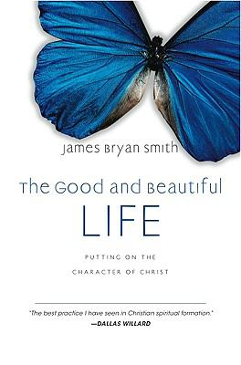 The Good and Beautiful Life: Putting on the Character of Christ 9781596442559