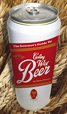 The Gourmet's Guide to Cooking with Beer: How to Use Beer to Take Simple Recipes from Ordinary to Extraordinary 9781592534869