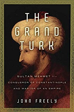 The Grand Turk: Sultan Mehmet II--Conqueror of Constantinople and Master of an Empire 9781590202487